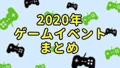 2020年 ゲームイベントスケジュール カレンダー まとめ