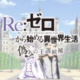 Re: ゼロから始める異世界生活 偽りの王選候補 動画 まとめ